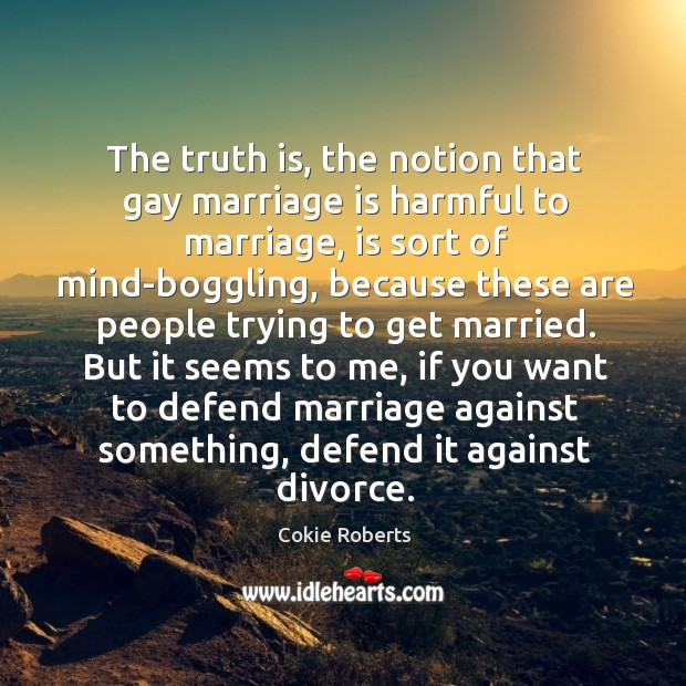 The truth is, the notion that gay marriage is harmful to marriage, Cokie Roberts Picture Quote