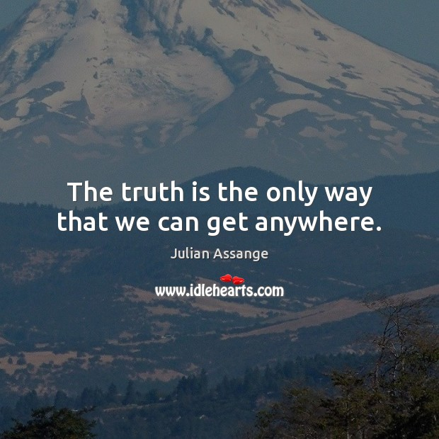 The truth is the only way that we can get anywhere. Julian Assange Picture Quote