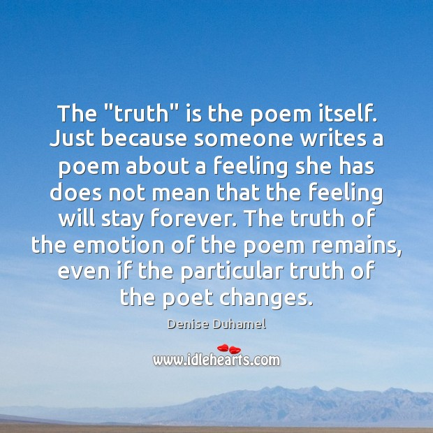 """The """"truth"""" is the poem itself. Just because someone writes a poem Denise Duhamel Picture Quote"""