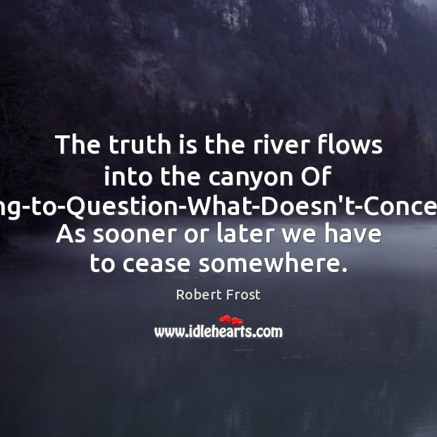 The truth is the river flows into the canyon Of Ceasing-to-Question-What-Doesn't-Concern-Us, As Robert Frost Picture Quote