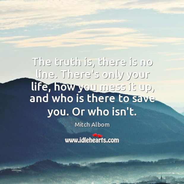 The truth is, there is no line. There's only your life, how Mitch Albom Picture Quote