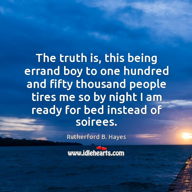 The truth is, this being errand boy to one hundred and fifty thousand people tires Rutherford B. Hayes Picture Quote