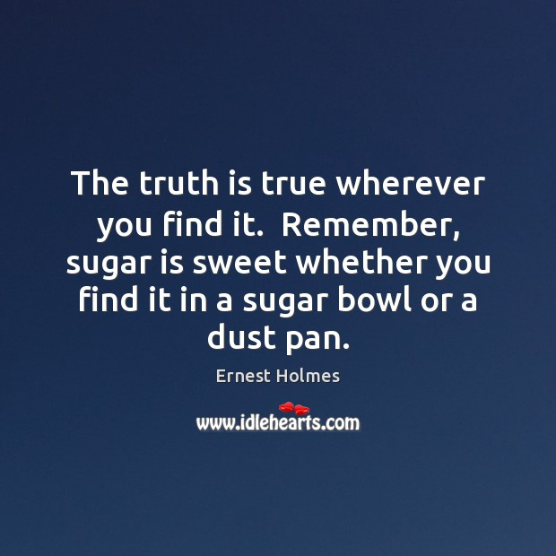 The truth is true wherever you find it.  Remember, sugar is sweet Ernest Holmes Picture Quote