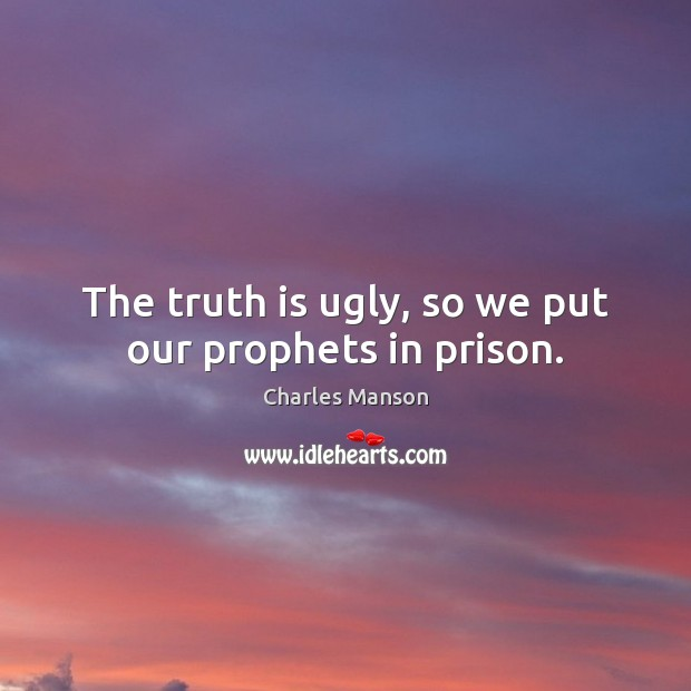 The truth is ugly, so we put our prophets in prison. Charles Manson Picture Quote