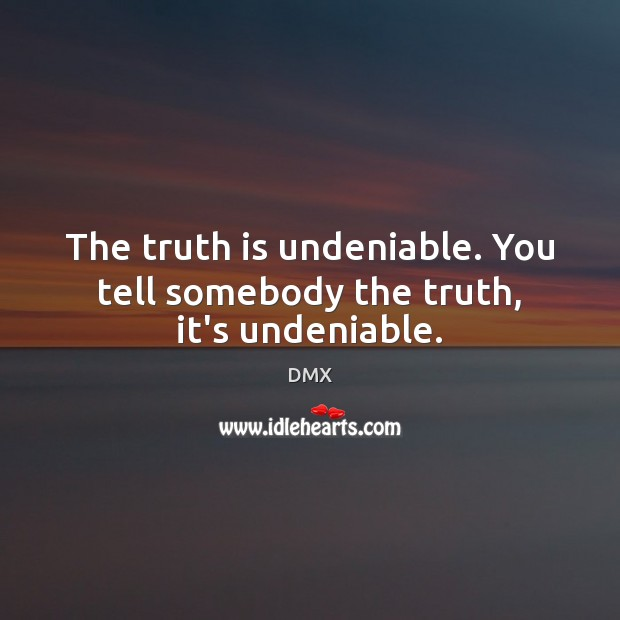 The truth is undeniable. You tell somebody the truth, it's undeniable. Image