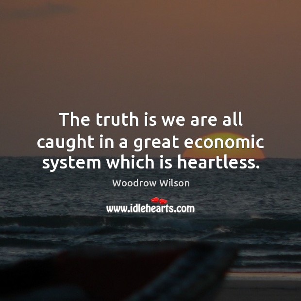Image, The truth is we are all caught in a great economic system which is heartless.