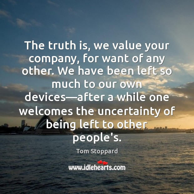 Image, The truth is, we value your company, for want of any other.