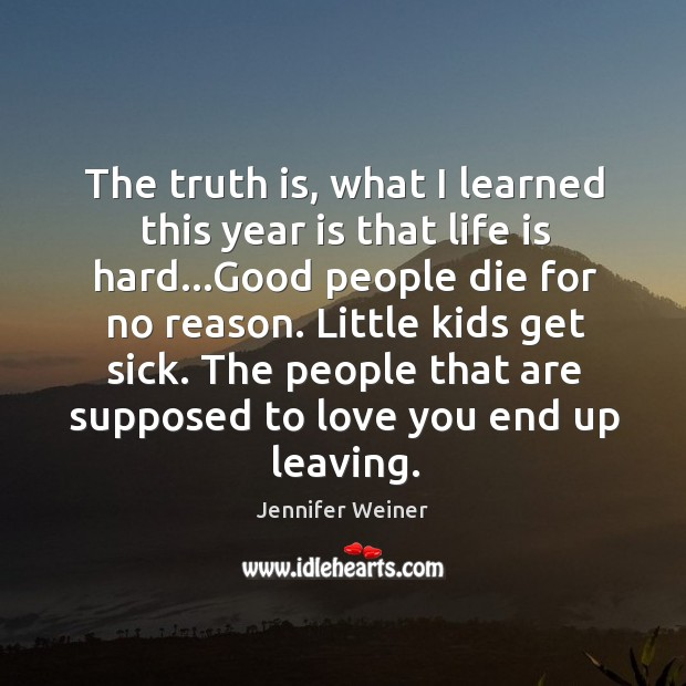 The truth is, what I learned this year is that life is Life is Hard Quotes Image