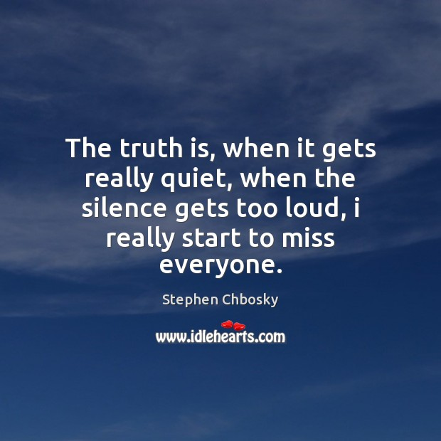 The truth is, when it gets really quiet, when the silence gets Stephen Chbosky Picture Quote