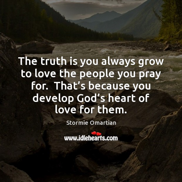 The truth is you always grow to love the people you pray Stormie Omartian Picture Quote