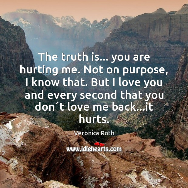 The truth is… you are hurting me. Not on purpose, I know Veronica Roth Picture Quote