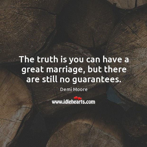 The truth is you can have a great marriage, but there are still no guarantees. Demi Moore Picture Quote