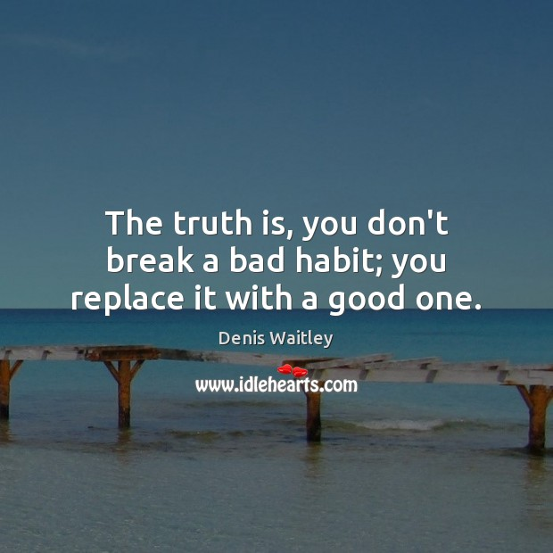 The truth is, you don't break a bad habit; you replace it with a good one. Denis Waitley Picture Quote