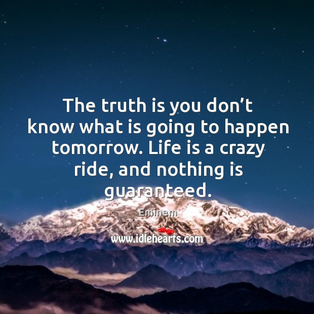 The truth is you don't know what is going to happen tomorrow. Life is a crazy ride, and nothing is guaranteed. Image