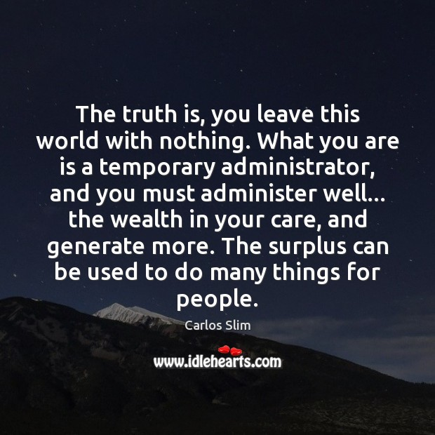 The truth is, you leave this world with nothing. What you are Image