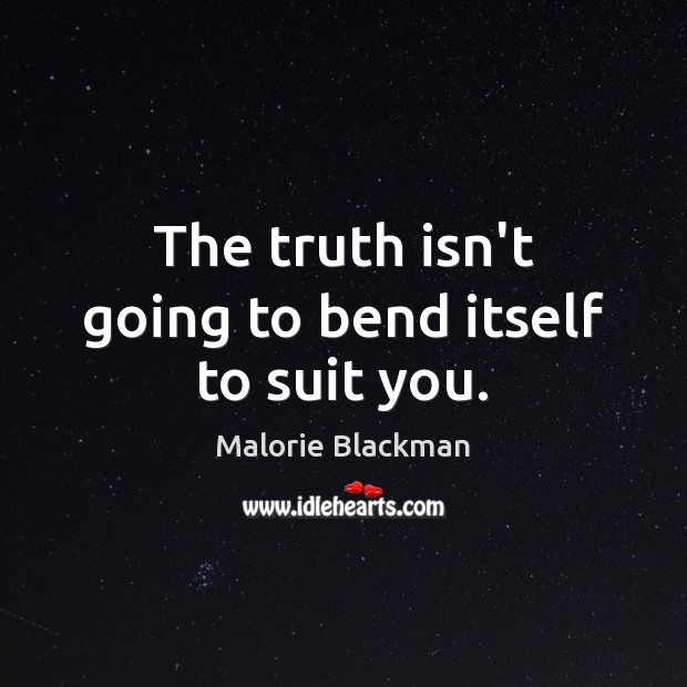 The truth isn't going to bend itself to suit you. Image
