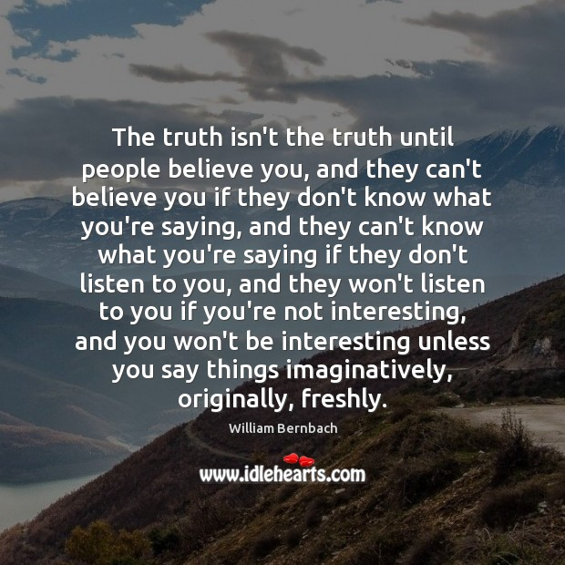 The truth isn't the truth until people believe you, and they can't Image