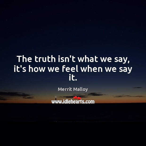 The truth isn't what we say, it's how we feel when we say it. Image