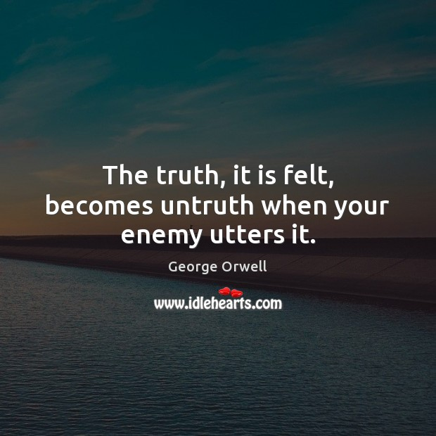 The truth, it is felt, becomes untruth when your enemy utters it. George Orwell Picture Quote