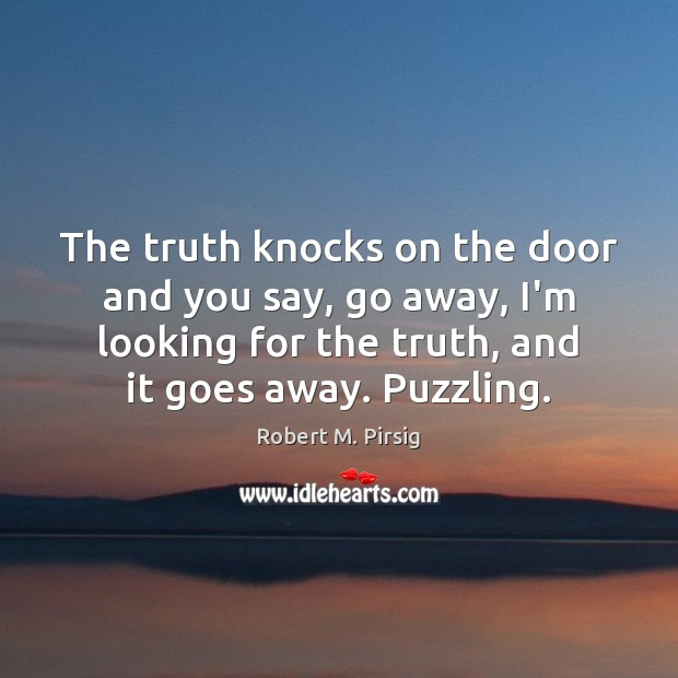 The truth knocks on the door and you say, go away, I'm Robert M. Pirsig Picture Quote