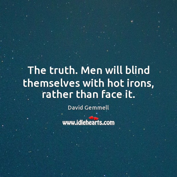 The truth. Men will blind themselves with hot irons, rather than face it. David Gemmell Picture Quote