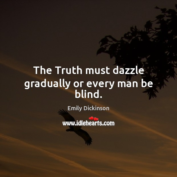 Image, The Truth must dazzle gradually or every man be blind.
