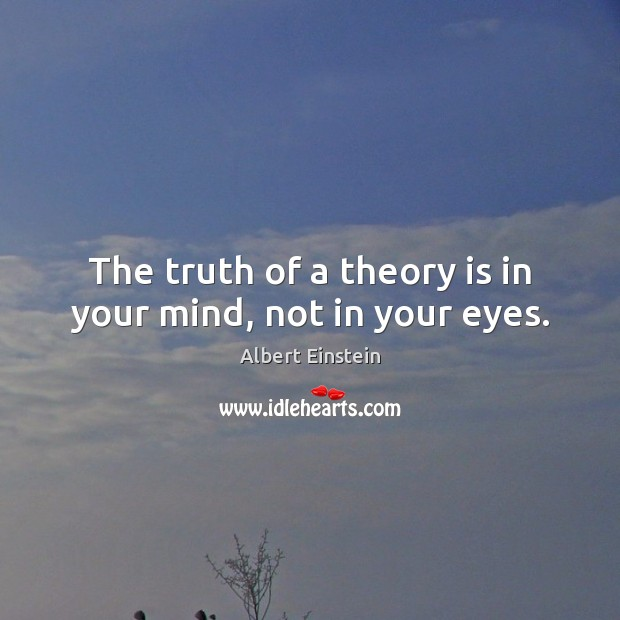 Image, The truth of a theory is in your mind, not in your eyes.