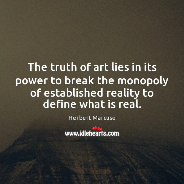 The truth of art lies in its power to break the monopoly Herbert Marcuse Picture Quote