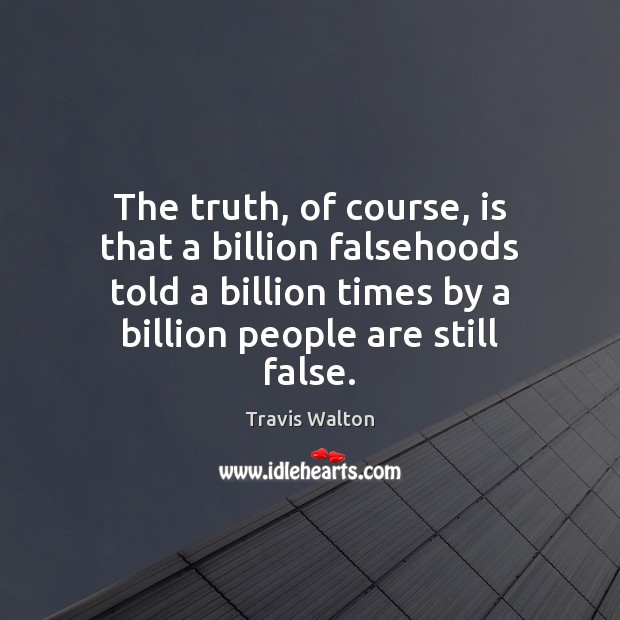 The truth, of course, is that a billion falsehoods told a billion Image