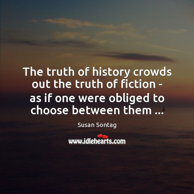 The truth of history crowds out the truth of fiction – as Susan Sontag Picture Quote