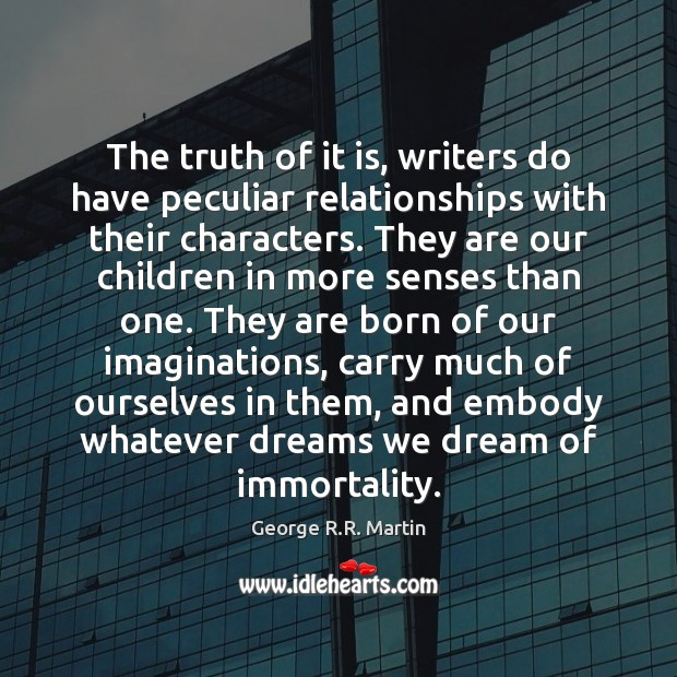 The truth of it is, writers do have peculiar relationships with their George R.R. Martin Picture Quote