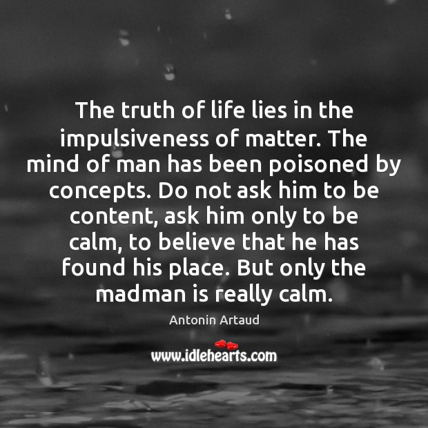 Image, The truth of life lies in the impulsiveness of matter. The mind