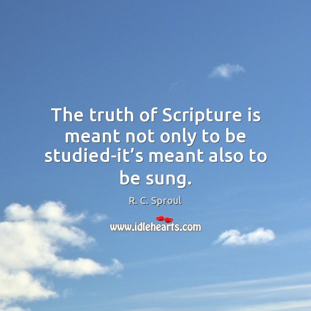 The truth of Scripture is meant not only to be studied-it's meant also to be sung. R. C. Sproul Picture Quote
