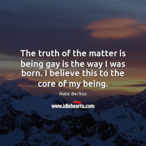 The truth of the matter is being gay is the way I Nate Berkus Picture Quote