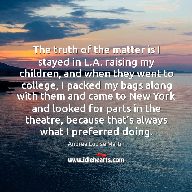 Image, The truth of the matter is I stayed in l.a. Raising my children, and when they went to college