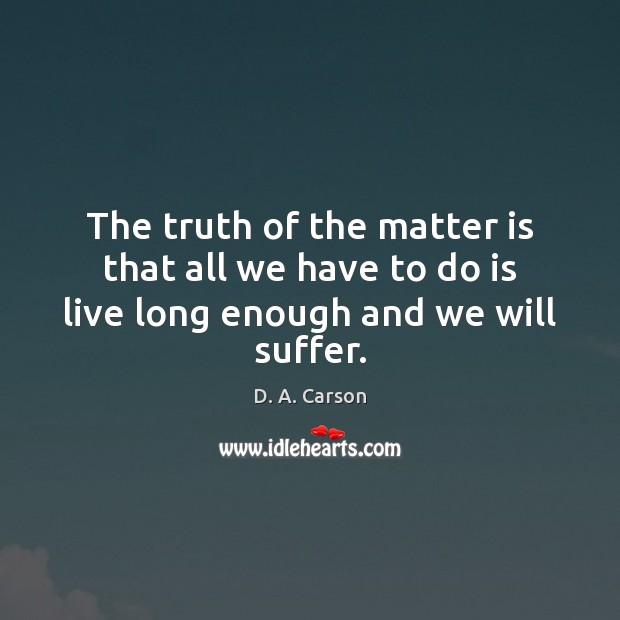 The truth of the matter is that all we have to do is live long enough and we will suffer. Image
