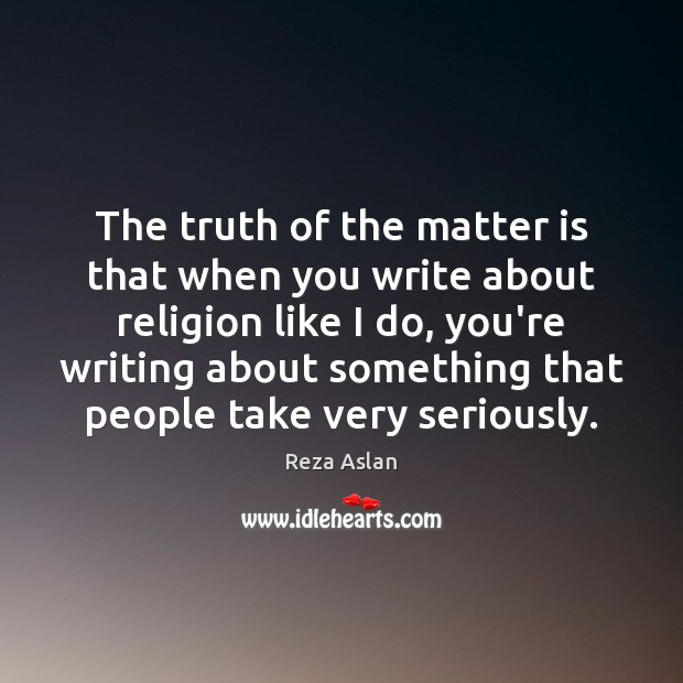 The truth of the matter is that when you write about religion Reza Aslan Picture Quote