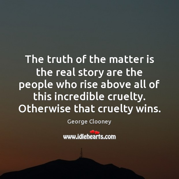 The truth of the matter is the real story are the people George Clooney Picture Quote
