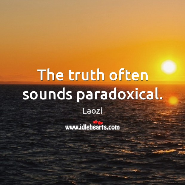 The truth often sounds paradoxical. Image