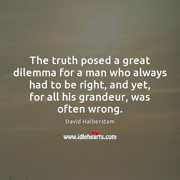 The truth posed a great dilemma for a man who always had David Halberstam Picture Quote