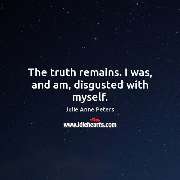 The truth remains. I was, and am, disgusted with myself. Julie Anne Peters Picture Quote