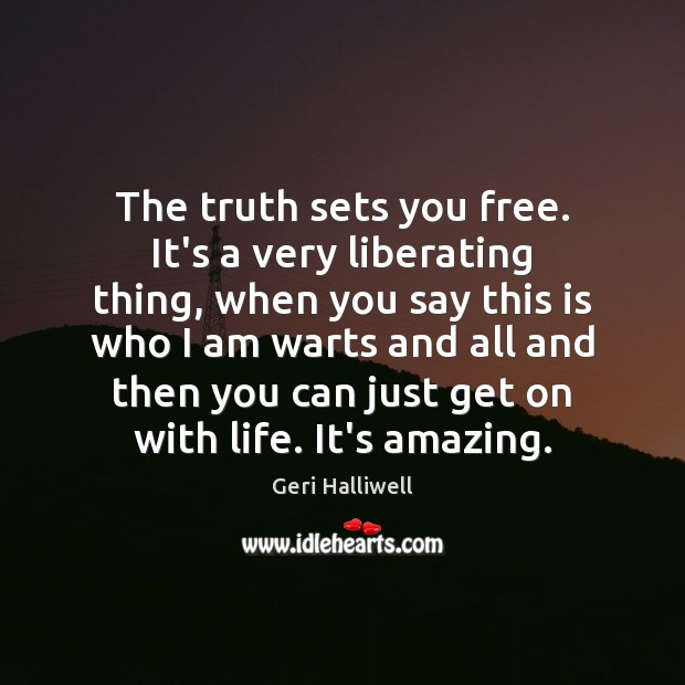 The truth sets you free. It's a very liberating thing, when you Geri Halliwell Picture Quote