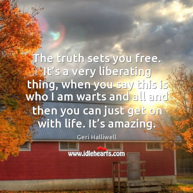 The truth sets you free. It's a very liberating thing, when you say this is who I am warts and Geri Halliwell Picture Quote