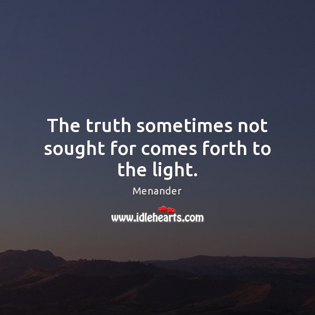 The truth sometimes not sought for comes forth to the light. Menander Picture Quote