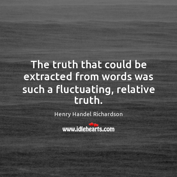 The truth that could be extracted from words was such a fluctuating, relative truth. Image