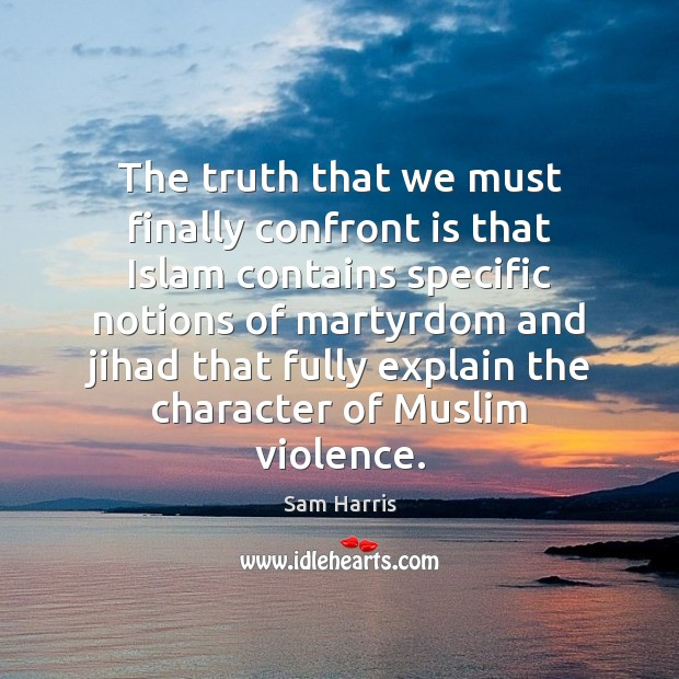 The truth that we must finally confront is that Islam contains specific Sam Harris Picture Quote