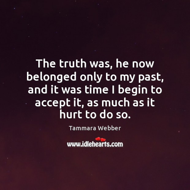 The truth was, he now belonged only to my past, and it Tammara Webber Picture Quote