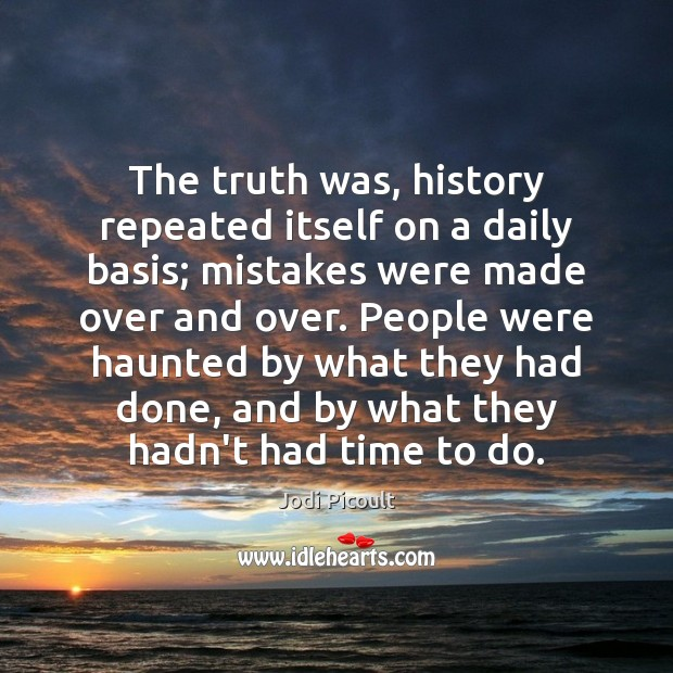 The truth was, history repeated itself on a daily basis; mistakes were Image