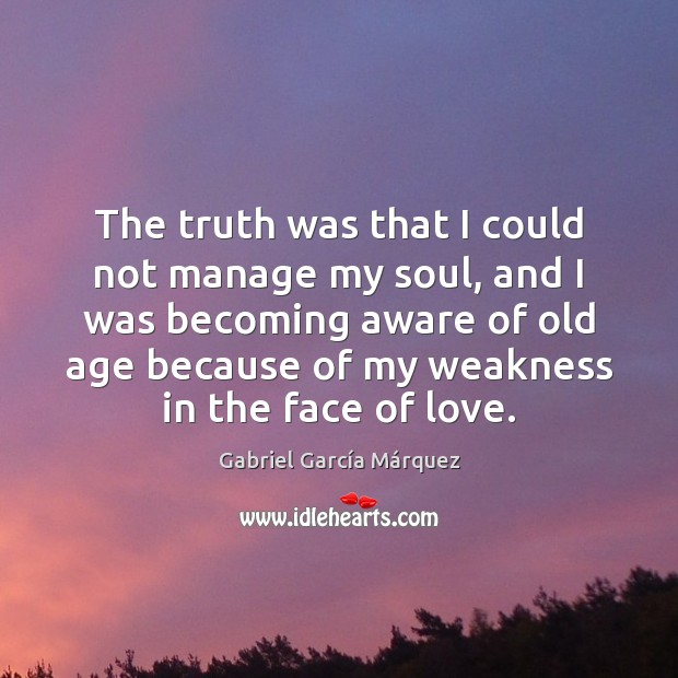 The truth was that I could not manage my soul, and I Gabriel García Márquez Picture Quote