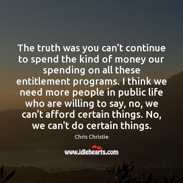 The truth was you can't continue to spend the kind of money Chris Christie Picture Quote
